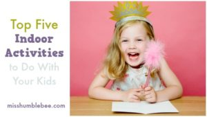 Top Five Indoor Activities to Do With Your Kids