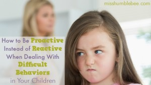 How to Be Proactive Instead of Reactive When Dealing With Difficult Behaviors in Your Children