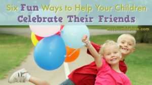 Six Fun Ways to Help Your Children Celebrate Their Friends